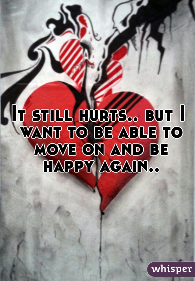 It still hurts.. but I want to be able to move on and be happy again..