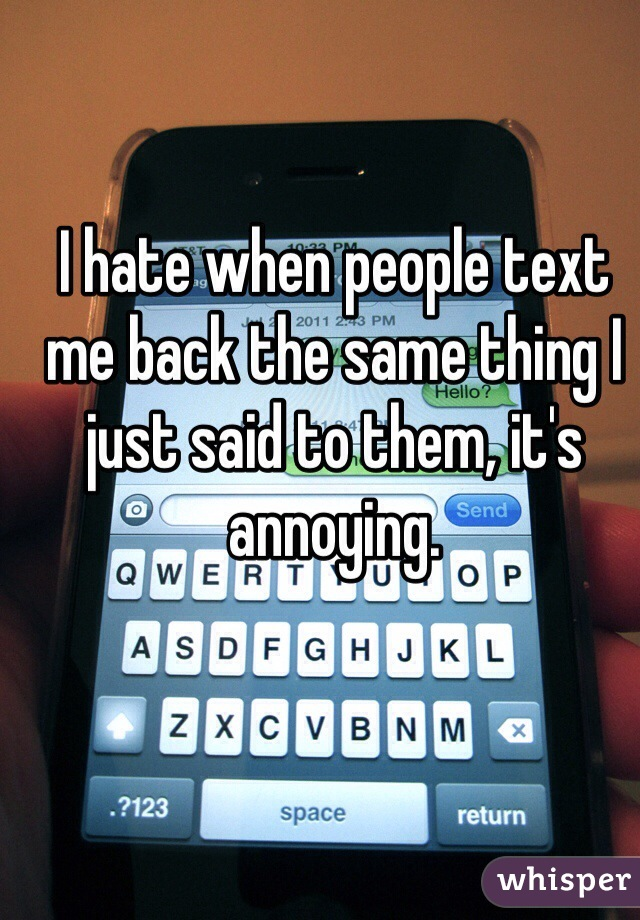 I hate when people text me back the same thing I just said to them, it's annoying.