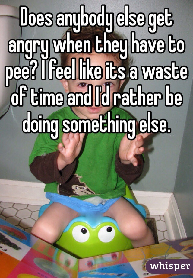 Does anybody else get angry when they have to pee? I feel like its a waste of time and I'd rather be doing something else.