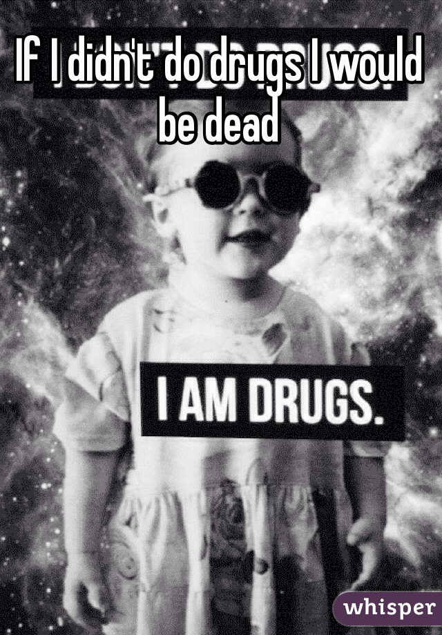If I didn't do drugs I would be dead
