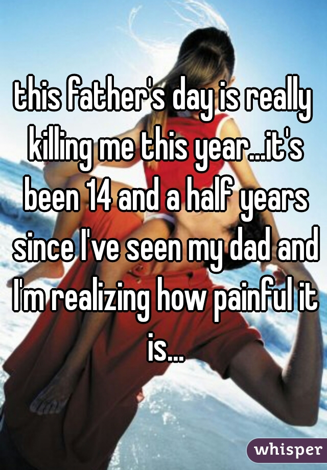 this father's day is really killing me this year...it's been 14 and a half years since I've seen my dad and I'm realizing how painful it is...