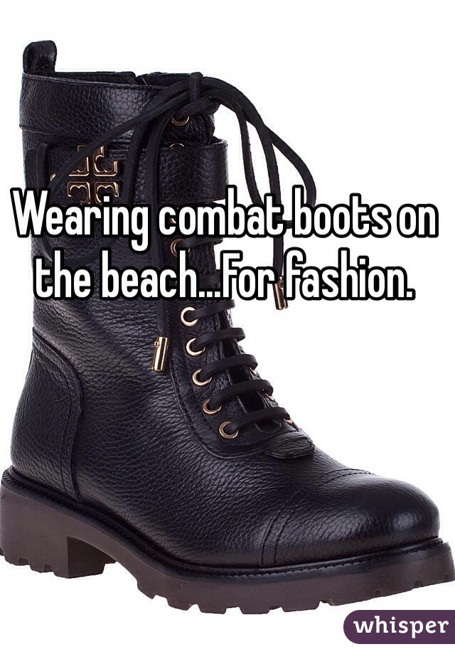 Wearing combat boots on the beach...For fashion.