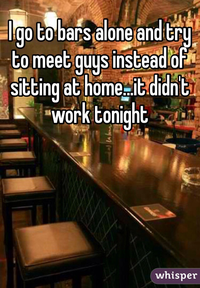 I go to bars alone and try to meet guys instead of sitting at home...it didn't work tonight
