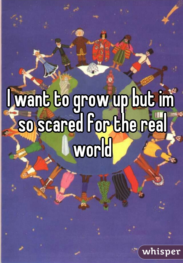 I want to grow up but im so scared for the real world