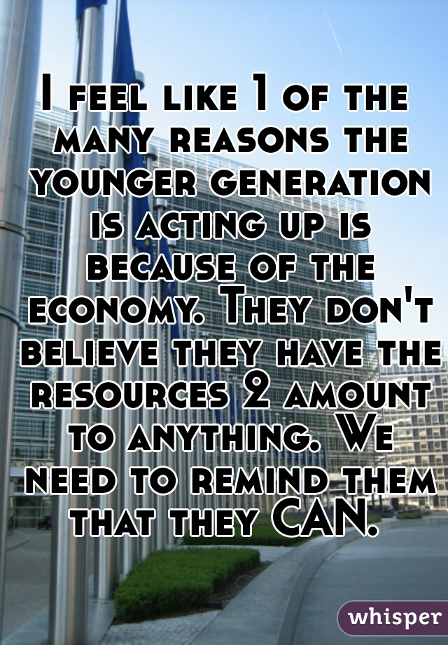 I feel like 1 of the many reasons the younger generation is acting up is because of the economy. They don't believe they have the resources 2 amount to anything. We need to remind them that they CAN.