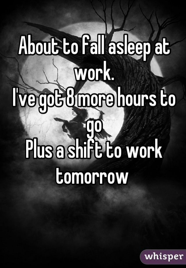 About to fall asleep at work.  I've got 8 more hours to go  Plus a shift to work tomorrow
