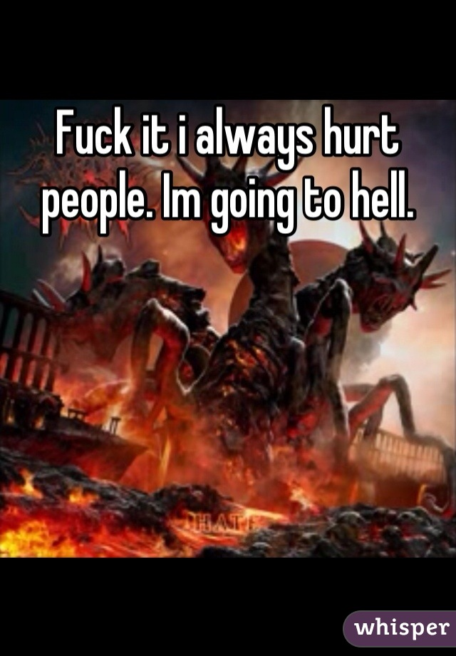 Fuck it i always hurt people. Im going to hell.
