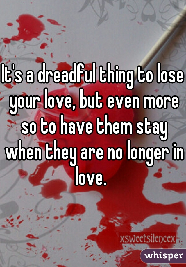 It's a dreadful thing to lose your love, but even more so to have them stay when they are no longer in love.