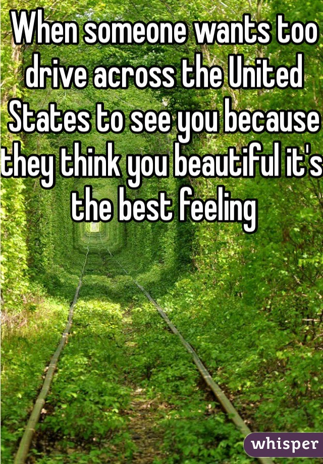 When someone wants too drive across the United States to see you because they think you beautiful it's the best feeling