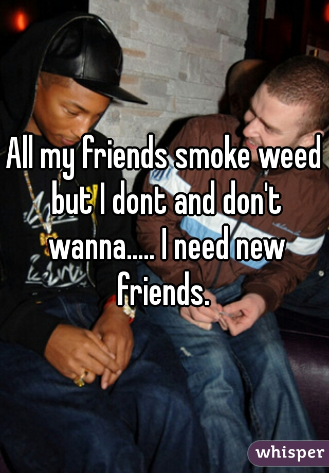 All my friends smoke weed but I dont and don't wanna..... I need new friends.