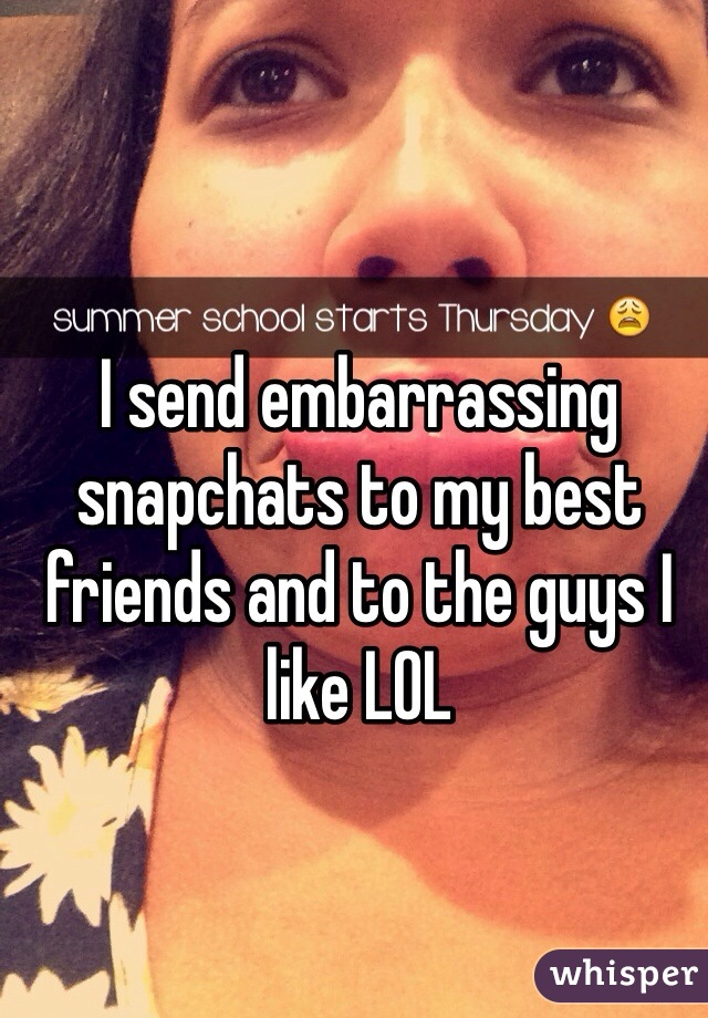 I send embarrassing snapchats to my best friends and to the guys I like LOL