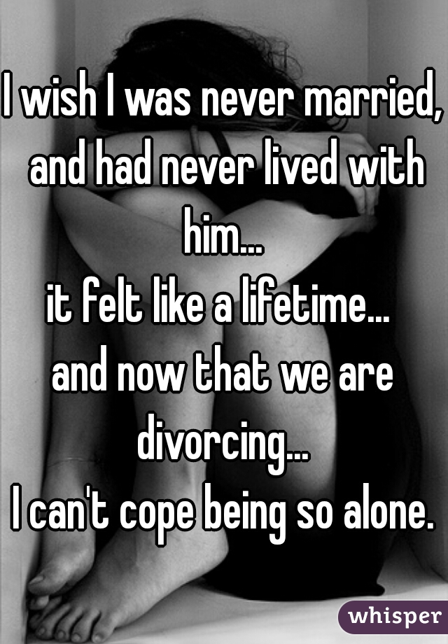 I wish I was never married, and had never lived with him...  it felt like a lifetime...   and now that we are divorcing...   I can't cope being so alone.