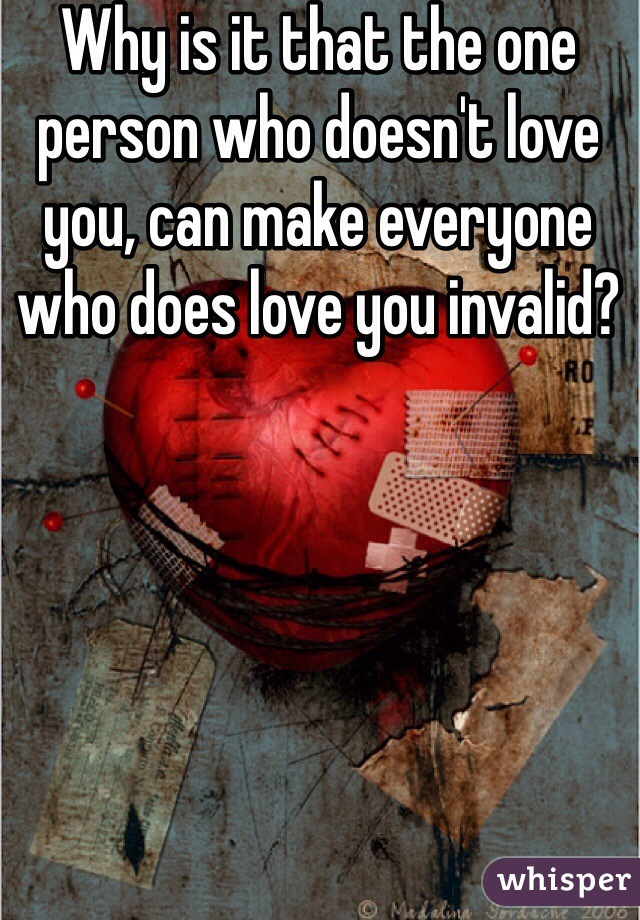Why is it that the one person who doesn't love you, can make everyone who does love you invalid?