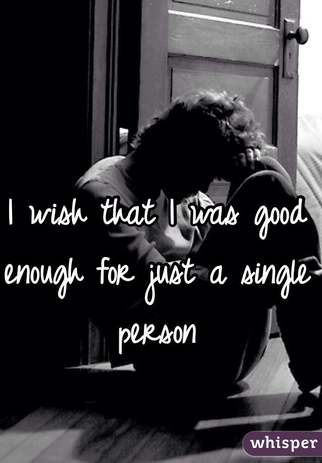 I wish that I was good enough for just a single person