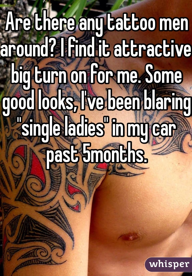 """Are there any tattoo men around? I find it attractive big turn on for me. Some good looks, I've been blaring """"single ladies"""" in my car past 5months."""