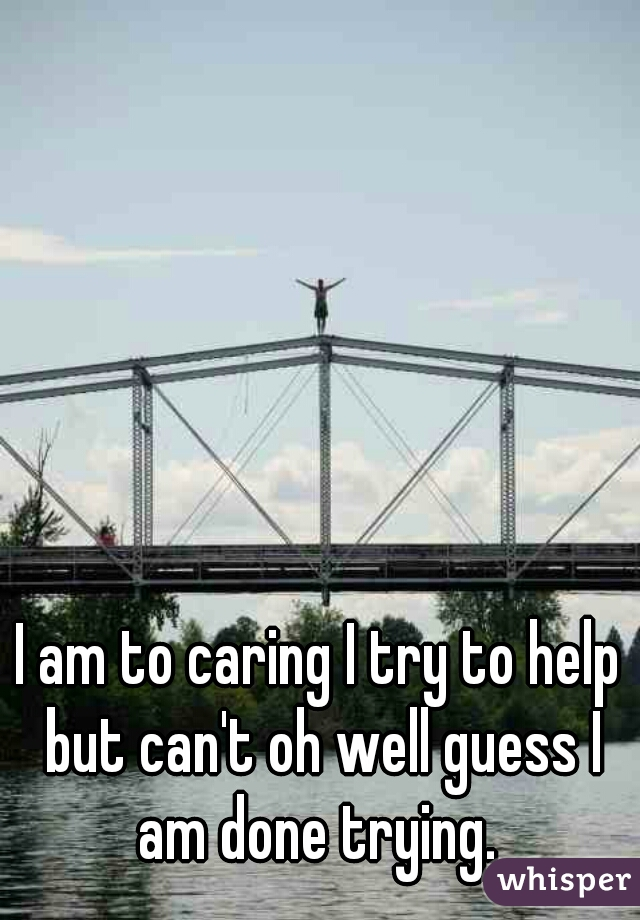 I am to caring I try to help but can't oh well guess I am done trying.
