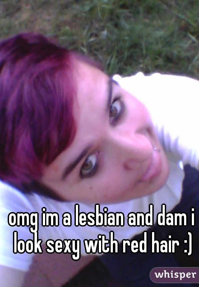 omg im a lesbian and dam i look sexy with red hair :)