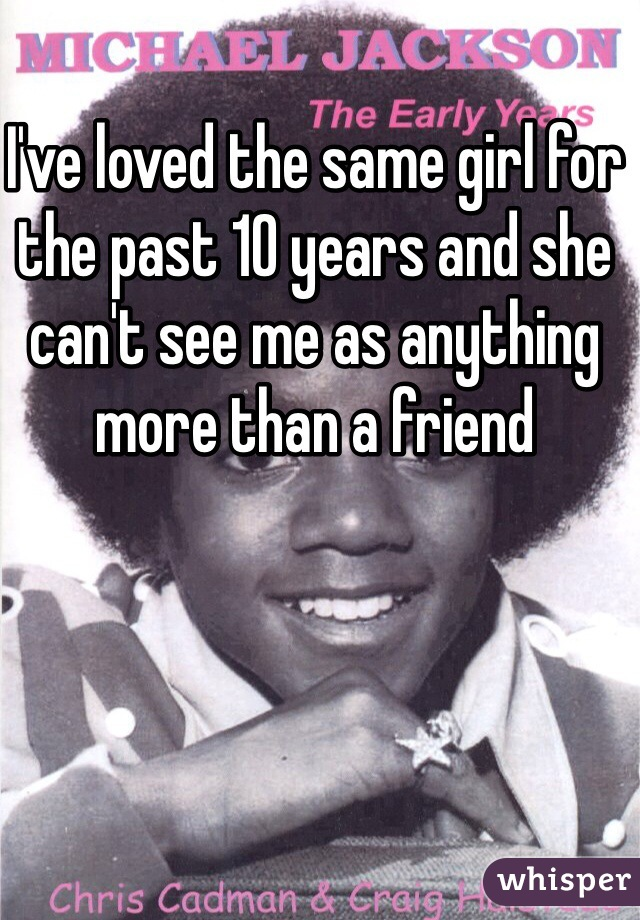 I've loved the same girl for the past 10 years and she can't see me as anything more than a friend