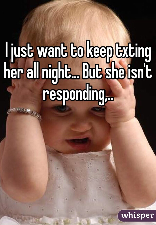 I just want to keep txting her all night... But she isn't responding,..