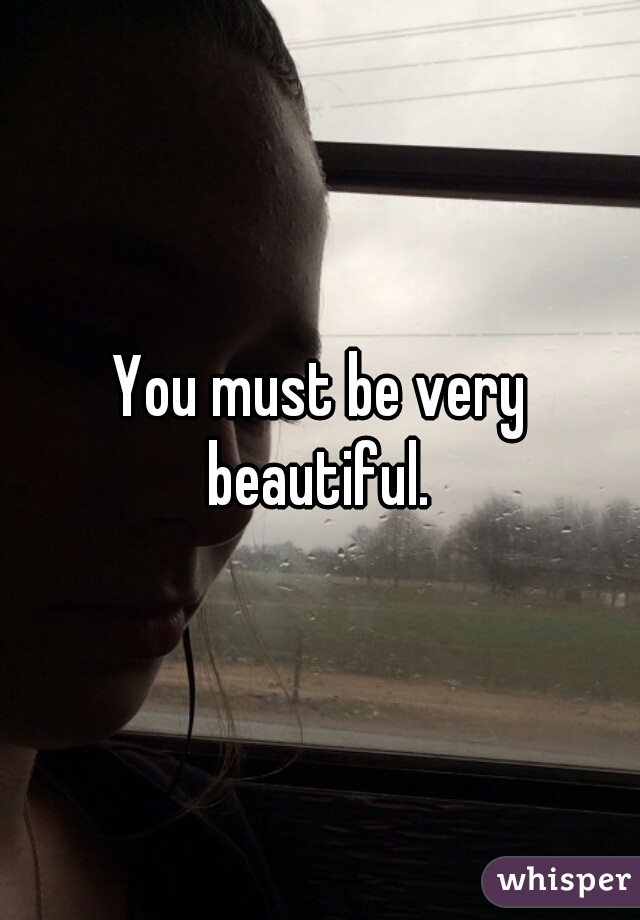 You must be very beautiful.