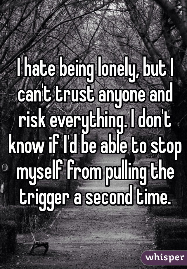 I hate being lonely, but I can't trust anyone and risk everything. I don't know if I'd be able to stop myself from pulling the trigger a second time.