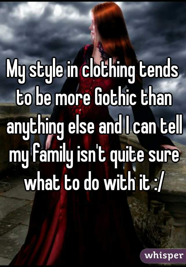 My style in clothing tends to be more Gothic than anything else and I can tell my family isn't quite sure what to do with it :/
