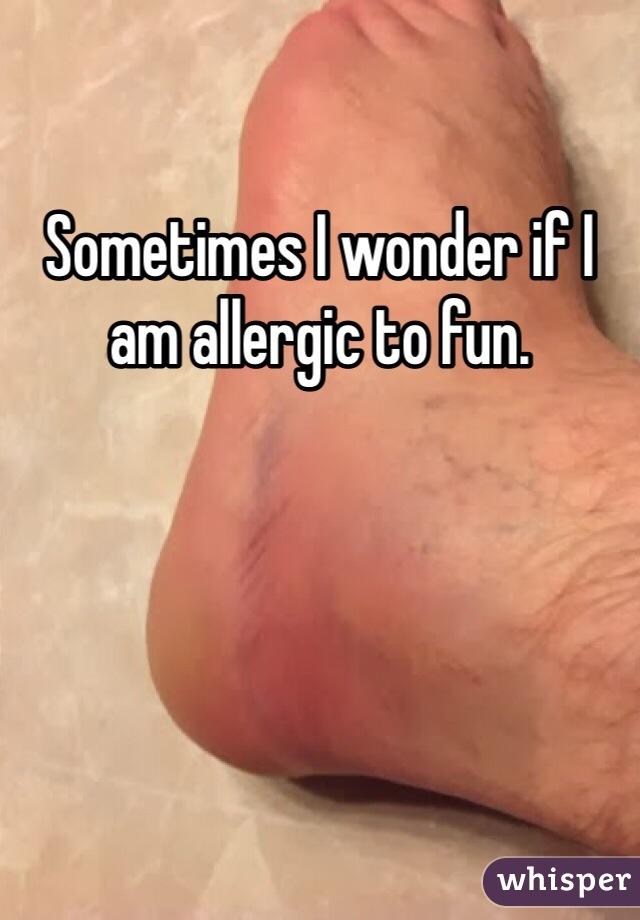 Sometimes I wonder if I am allergic to fun.