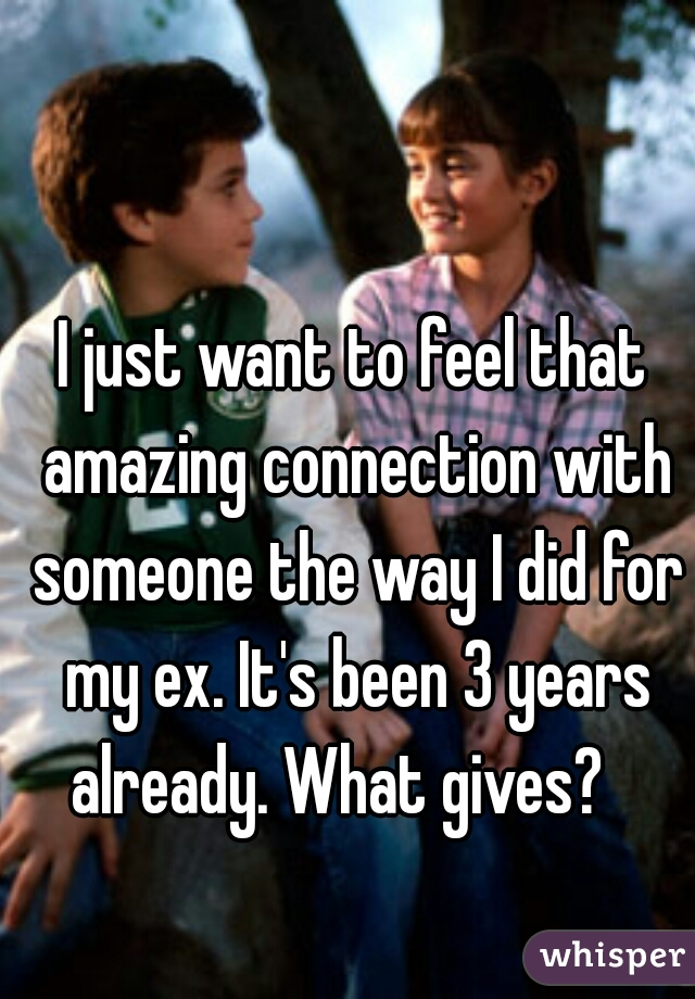 I just want to feel that amazing connection with someone the way I did for my ex. It's been 3 years already. What gives?