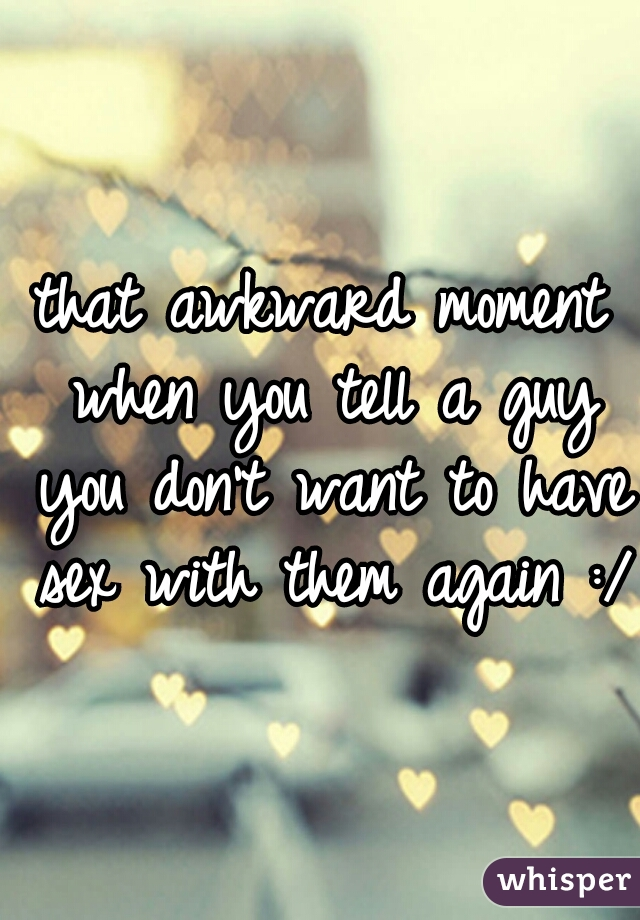 that awkward moment when you tell a guy you don't want to have sex with them again :/