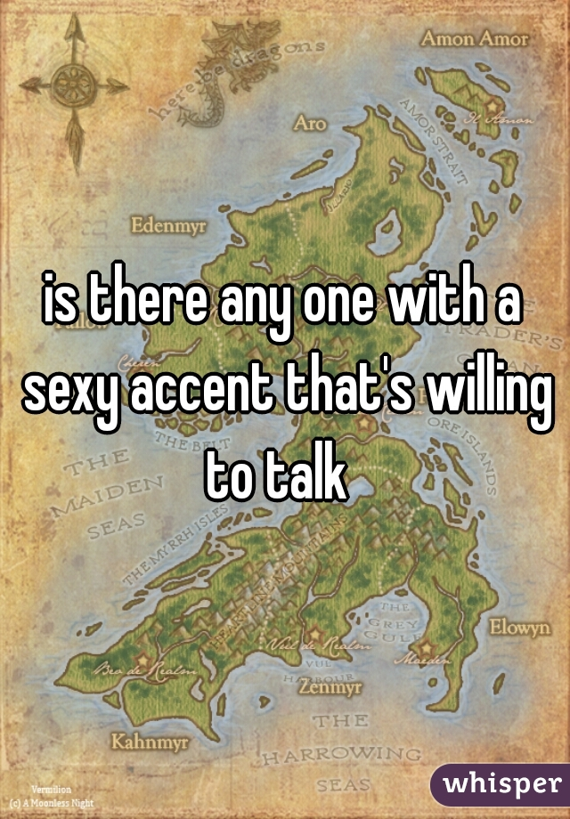 is there any one with a sexy accent that's willing to talk