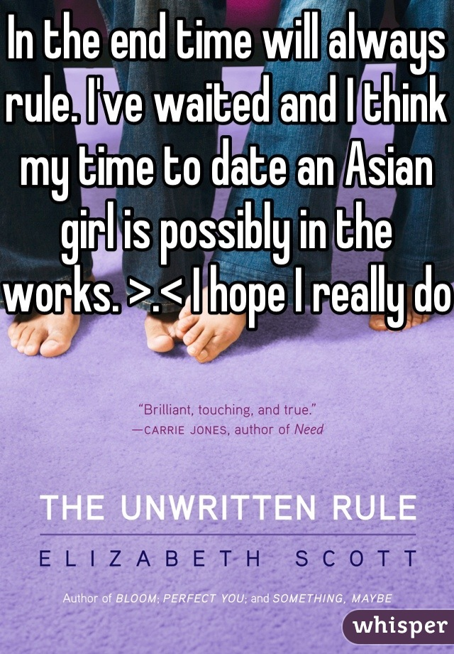In the end time will always rule. I've waited and I think my time to date an Asian girl is possibly in the works. >.< I hope I really do
