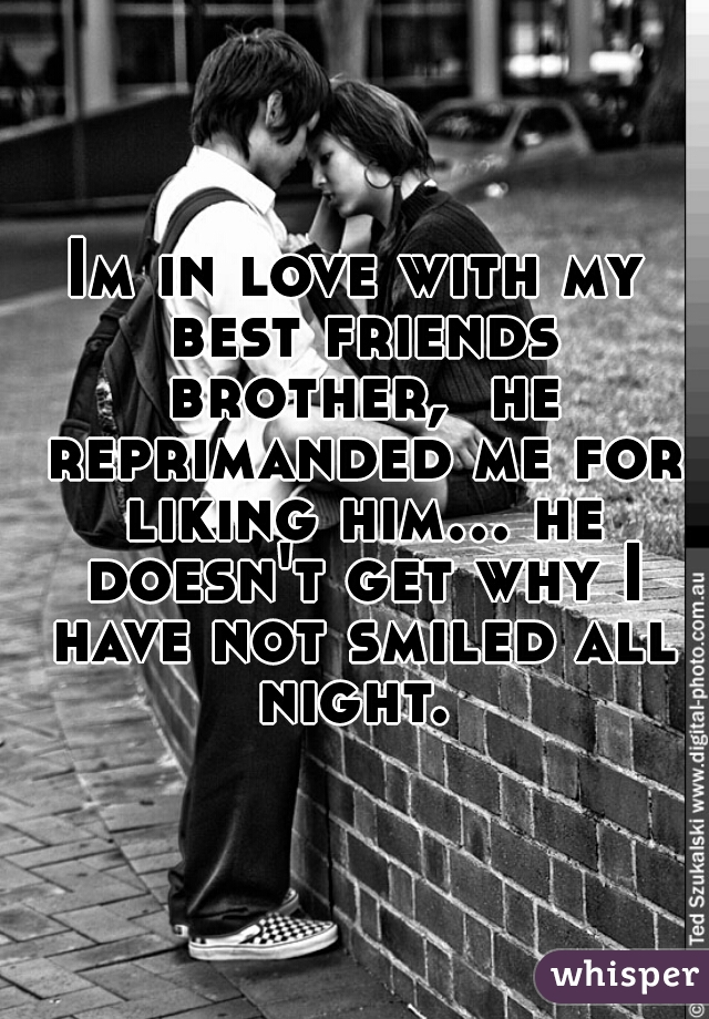 Im in love with my best friends brother,  he reprimanded me for liking him... he doesn't get why I have not smiled all night.