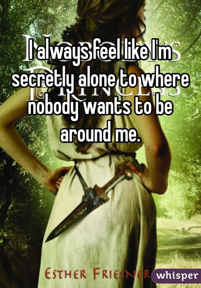 I always feel like I'm secretly alone to where nobody wants to be around me.