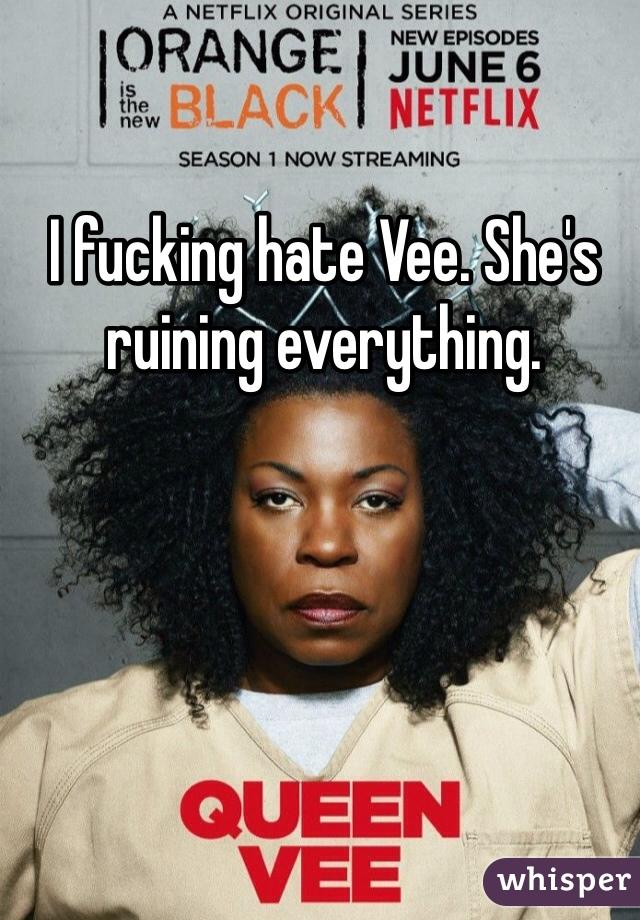 I fucking hate Vee. She's ruining everything.