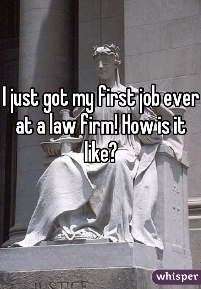 I just got my first job ever at a law firm! How is it like?