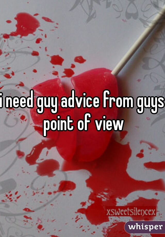 i need guy advice from guys point of view