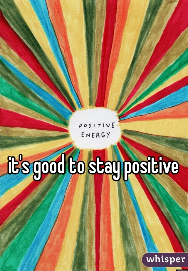 it's good to stay positive