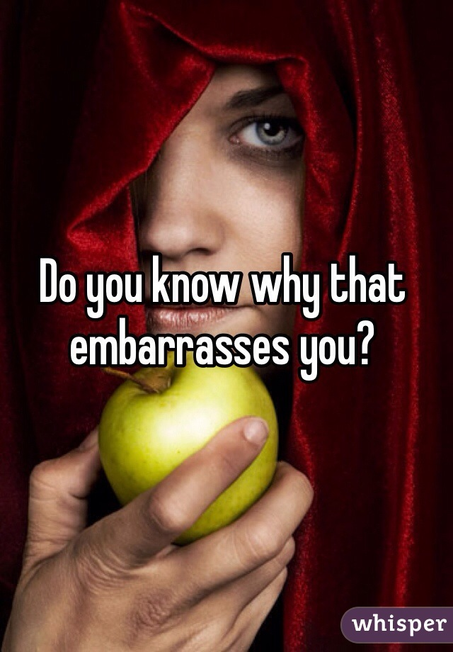 Do you know why that embarrasses you?