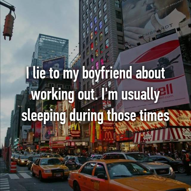I lie to my boyfriend about working out. I'm usually sleeping during those times