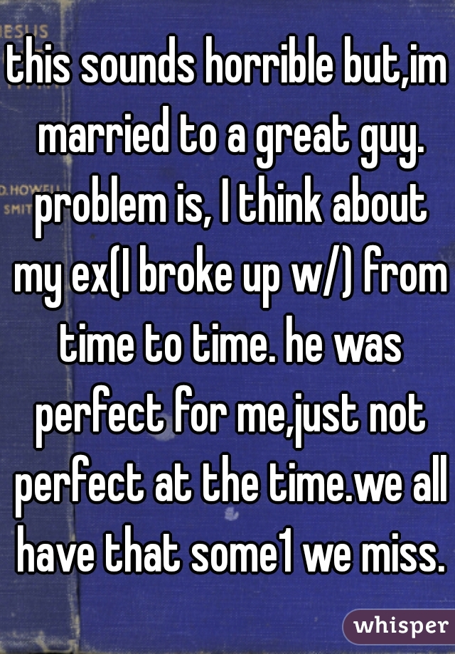 this sounds horrible but,im married to a great guy. problem is, I think about my ex(I broke up w/) from time to time. he was perfect for me,just not perfect at the time.we all have that some1 we miss.