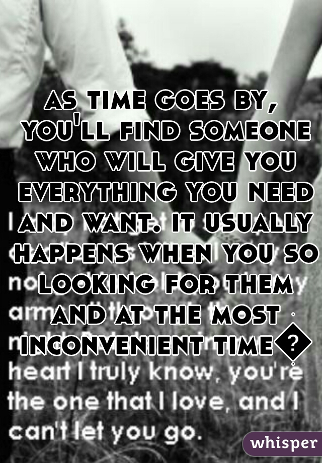 as time goes by, you'll find someone who will give you everything you need and want. it usually happens when you so looking for them and at the most inconvenient time💕
