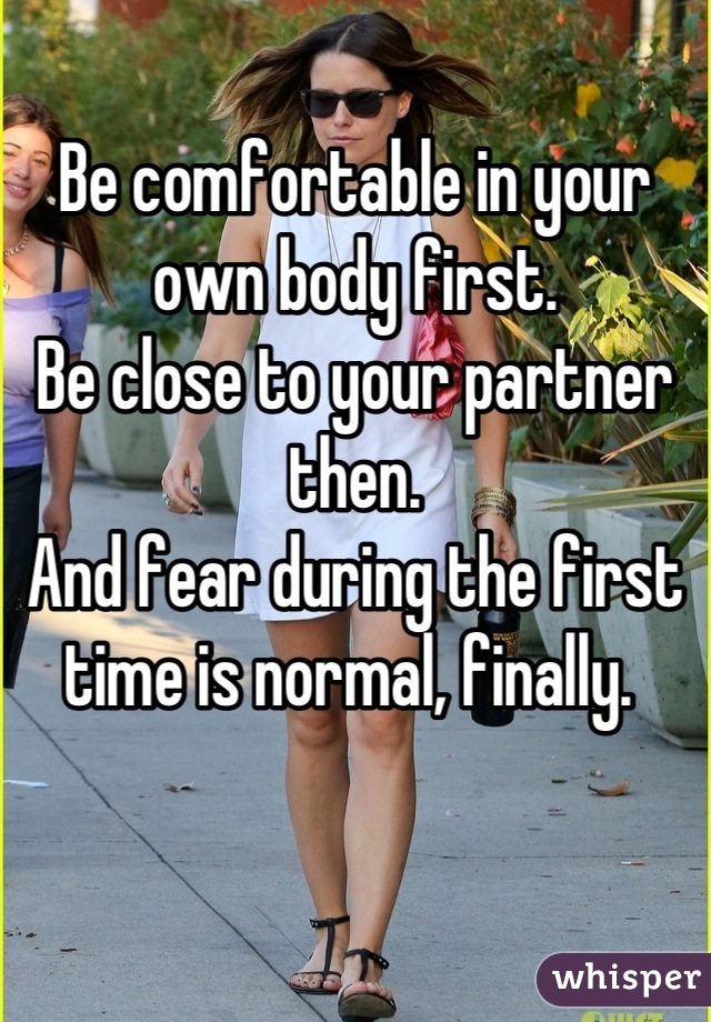 Be comfortable in your own body first.  Be close to your partner then.  And fear during the first time is normal, finally.