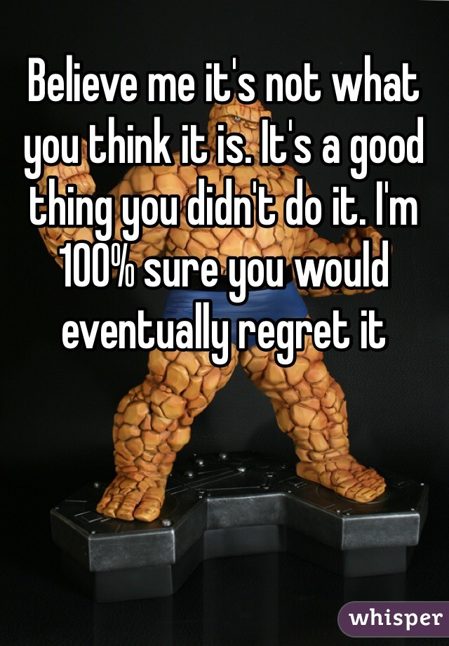 Believe me it's not what you think it is. It's a good thing you didn't do it. I'm 100% sure you would eventually regret it