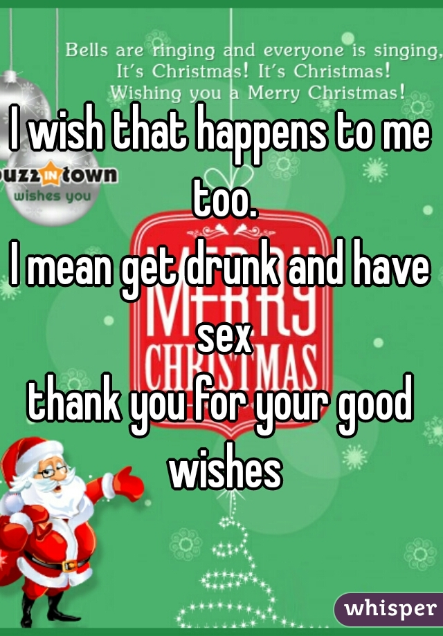 I Wish That Happens To Me Too I Mean Get Drunk And Have Sex Thank You