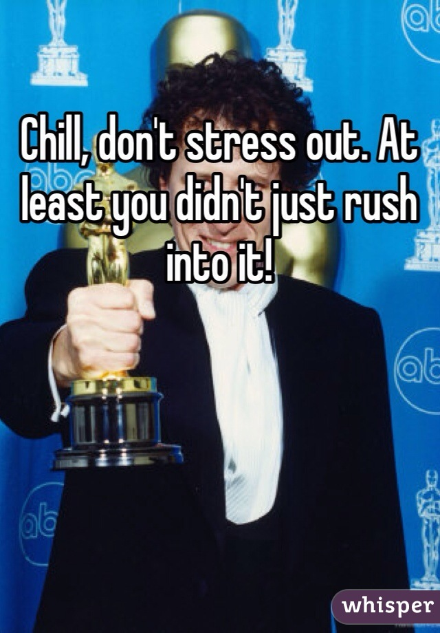 Chill, don't stress out. At least you didn't just rush into it!