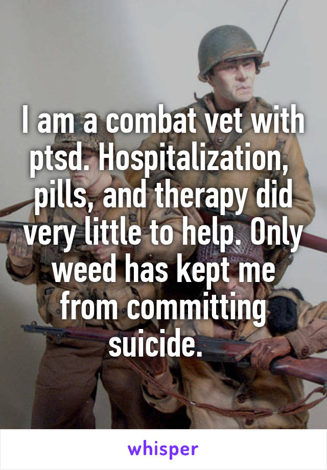 I am a combat vet with ptsd. Hospitalization,  pills, and therapy did very little to help. Only weed has kept me from committing suicide.