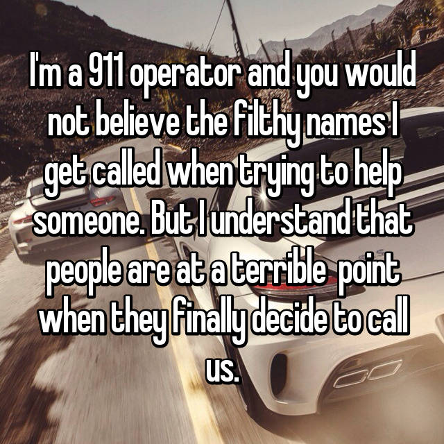 I'm a 911 operator and you would not believe the filthy names I get called when trying to help someone. But I understand that people are at a terrible  point when they finally decide to call us.