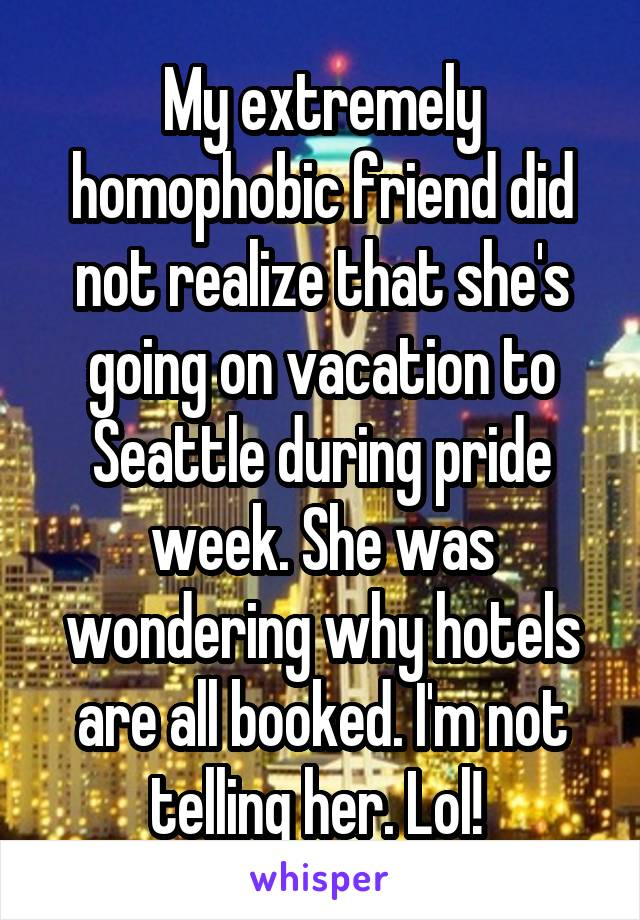 My extremely homophobic friend did not realize that she's going on vacation to Seattle during pride week. She was wondering why hotels are all booked. I'm not telling her. Lol!