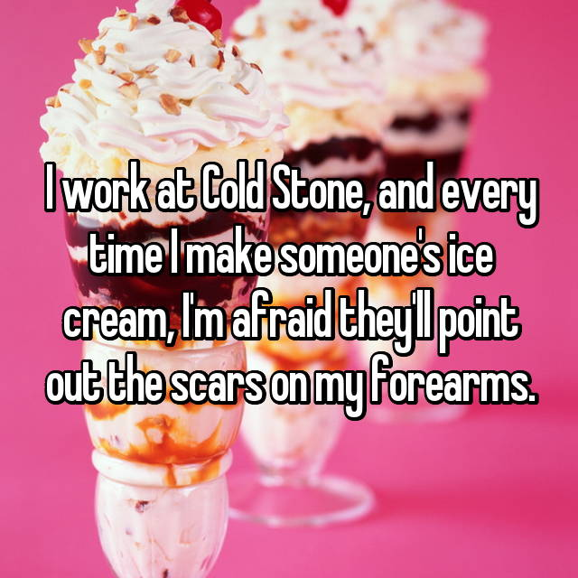 I work at Cold Stone, and every time I make someone's ice cream, I'm afraid they'll point out the scars on my forearms.
