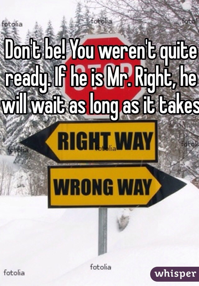 Don't be! You weren't quite ready. If he is Mr. Right, he will wait as long as it takes